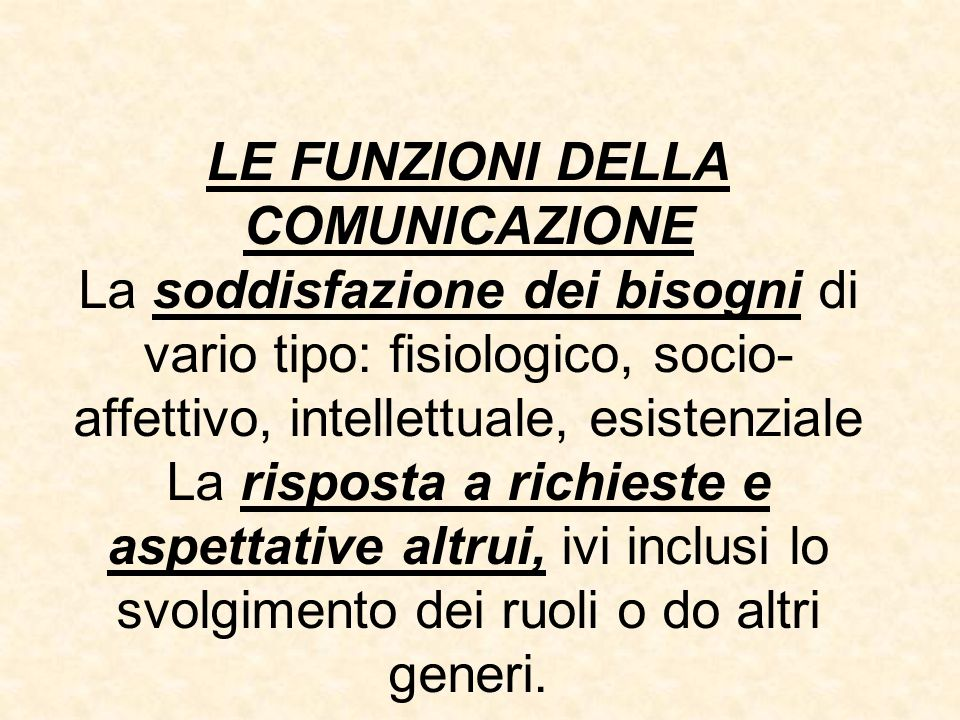 LE FUNZIONI DELLA COMUNICAZIONE La soddisfazione dei bisogni di vario tipo: fisiologico, socio- affettivo, intellettuale, esistenziale La risposta a r