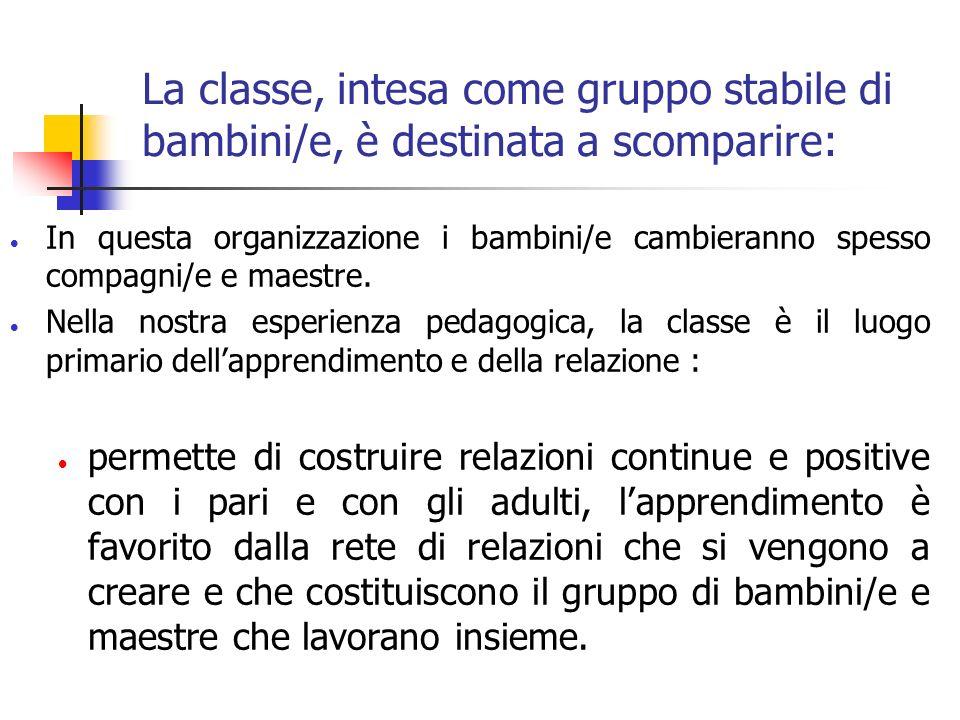 La classe, intesa come gruppo stabile di bambini/e, è destinata a scomparire: In questa organizzazione i bambini/e cambieranno spesso compagni/e e maestre.