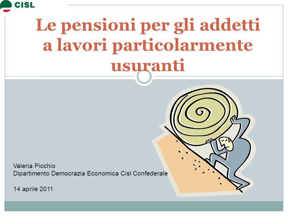 Le pensioni per gli addetti a lavori particolarmente usuranti Valeria Picchio Dipartimento Democrazia Economica Cisl Confederale 14 aprile 2011