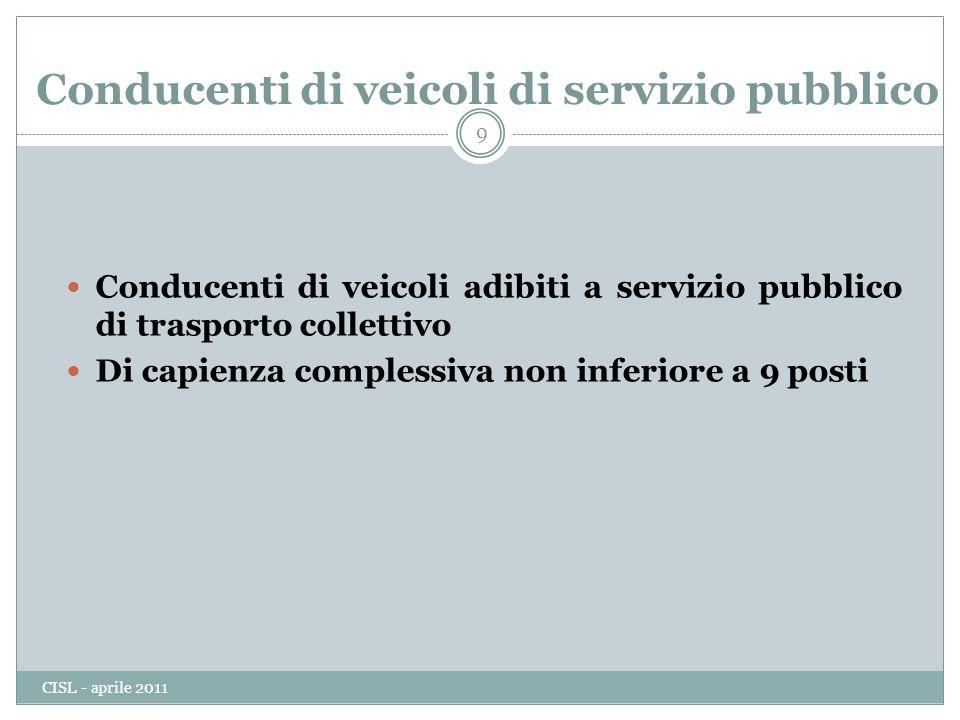 Conducenti di veicoli di servizio pubblico Conducenti di veicoli adibiti a servizio pubblico di trasporto collettivo Di capienza complessiva non inferiore a 9 posti 9 CISL - aprile 2011