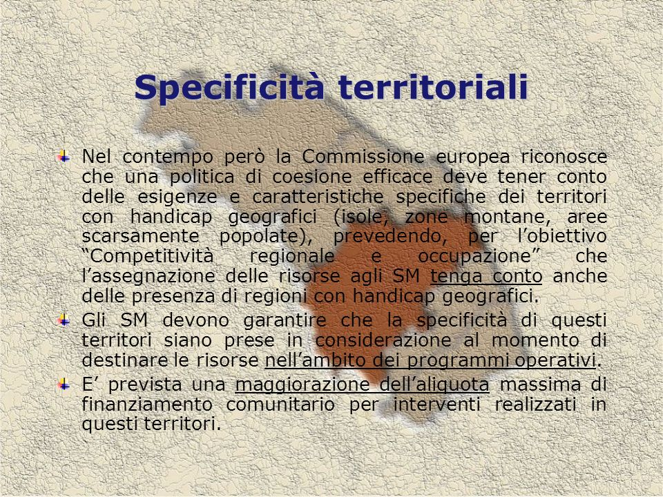 Specificità territoriali Nel contempo però la Commissione europea riconosce che una politica di coesione efficace deve tener conto delle esigenze e caratteristiche specifiche dei territori con handicap geografici (isole, zone montane, aree scarsamente popolate), prevedendo, per lobiettivo Competitività regionale e occupazione che lassegnazione delle risorse agli SM tenga conto anche delle presenza di regioni con handicap geografici.