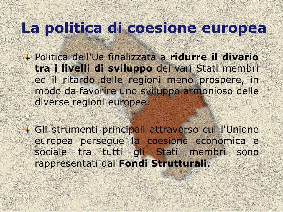 La politica di coesione europea Politica dellUe finalizzata a ridurre il divario tra i livelli di sviluppo dei vari Stati membri ed il ritardo delle regioni meno prospere, in modo da favorire uno sviluppo armonioso delle diverse regioni europee.