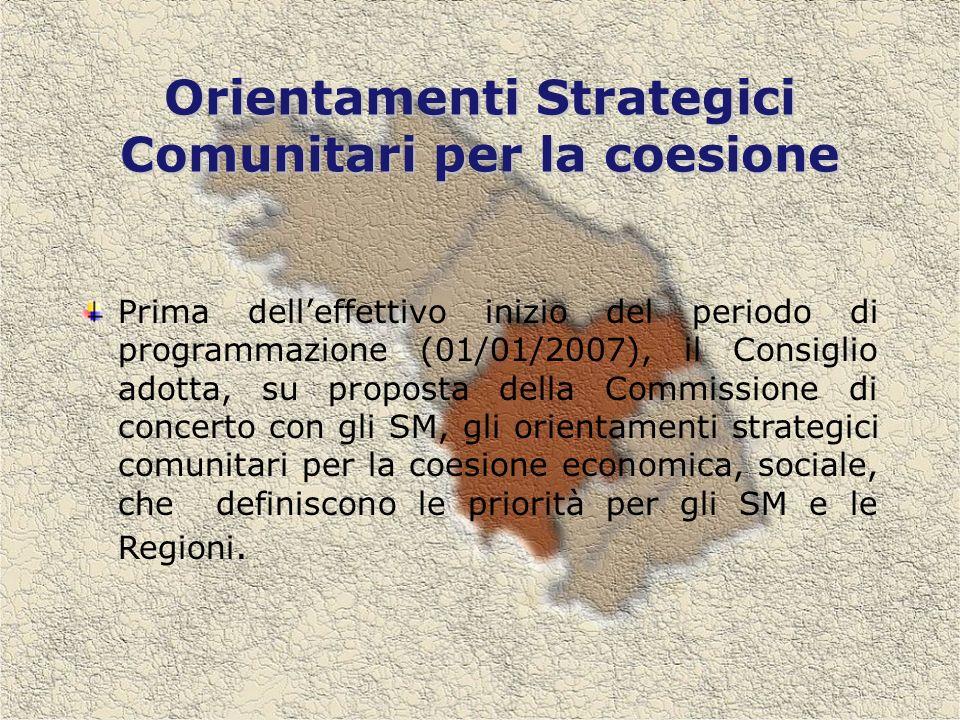 Orientamenti Strategici Comunitari per la coesione Prima delleffettivo inizio del periodo di programmazione (01/01/2007), il Consiglio adotta, su proposta della Commissione di concerto con gli SM, gli orientamenti strategici comunitari per la coesione economica, sociale, che definiscono le priorità per gli SM e le Regioni.