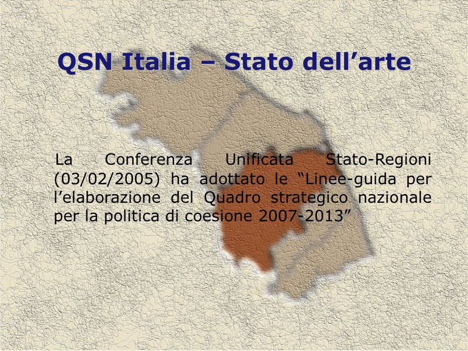 QSN Italia – Stato dellarte La Conferenza Unificata Stato-Regioni (03/02/2005) ha adottato le Linee-guida per lelaborazione del Quadro strategico nazionale per la politica di coesione 2007-2013