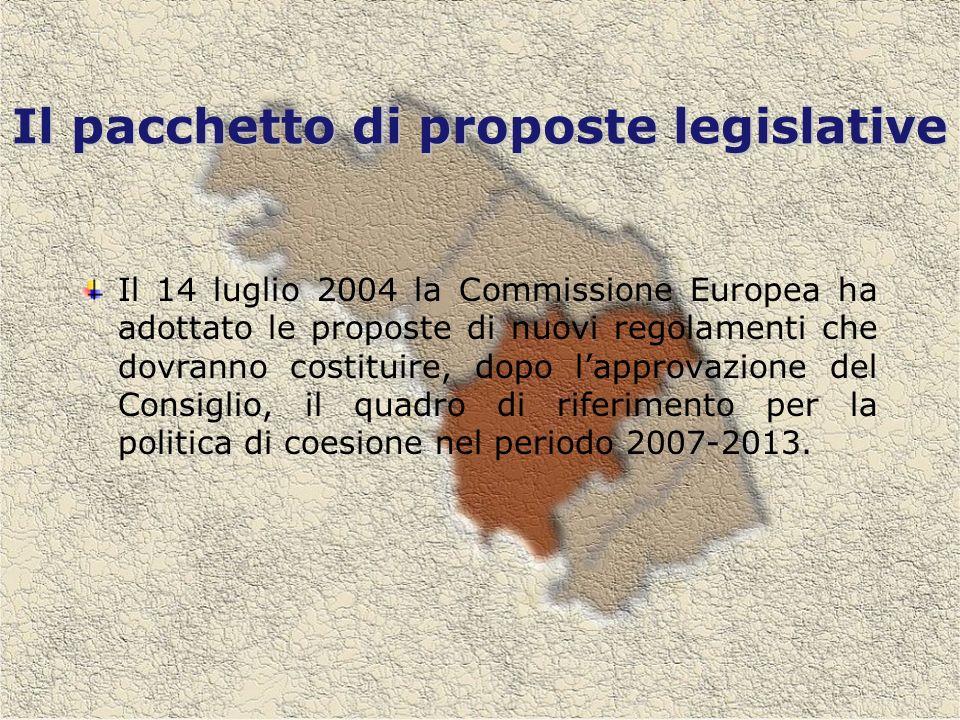 Il pacchetto di proposte legislative Il 14 luglio 2004 la Commissione Europea ha adottato le proposte di nuovi regolamenti che dovranno costituire, dopo lapprovazione del Consiglio, il quadro di riferimento per la politica di coesione nel periodo 2007-2013.
