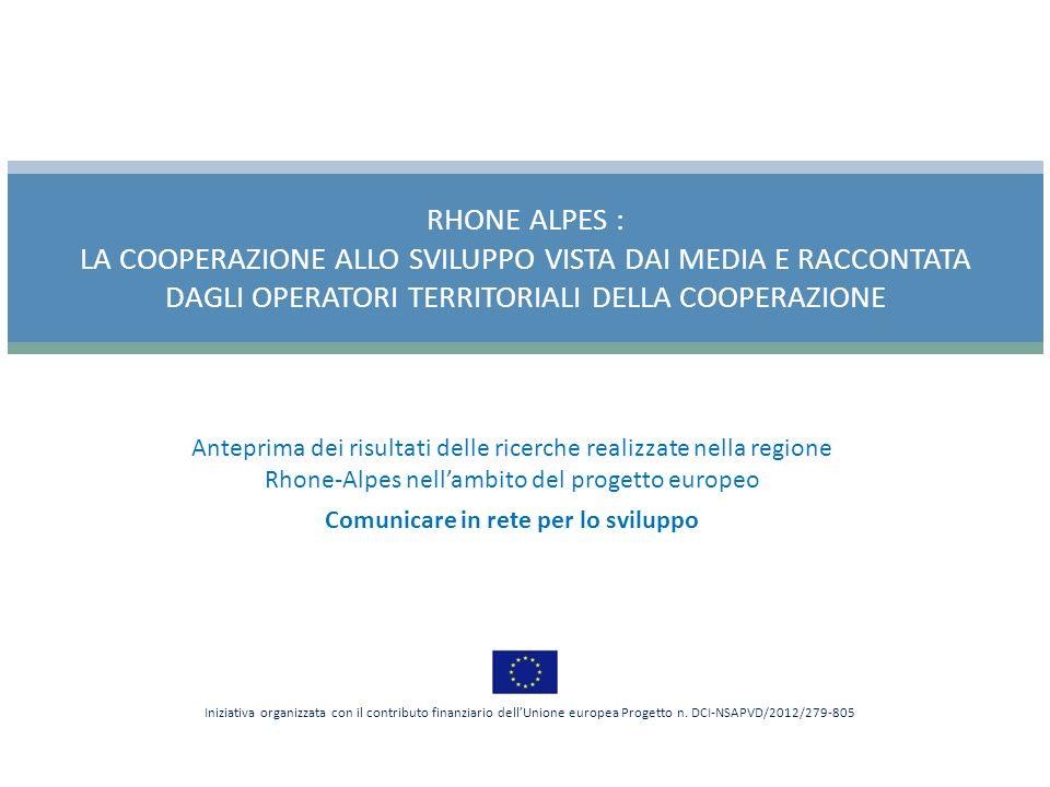 Anteprima dei risultati delle ricerche realizzate nella regione Rhone-Alpes nellambito del progetto europeo Comunicare in rete per lo sviluppo RHONE ALPES : LA COOPERAZIONE ALLO SVILUPPO VISTA DAI MEDIA E RACCONTATA DAGLI OPERATORI TERRITORIALI DELLA COOPERAZIONE Iniziativa organizzata con il contributo finanziario dellUnione europea Progetto n.