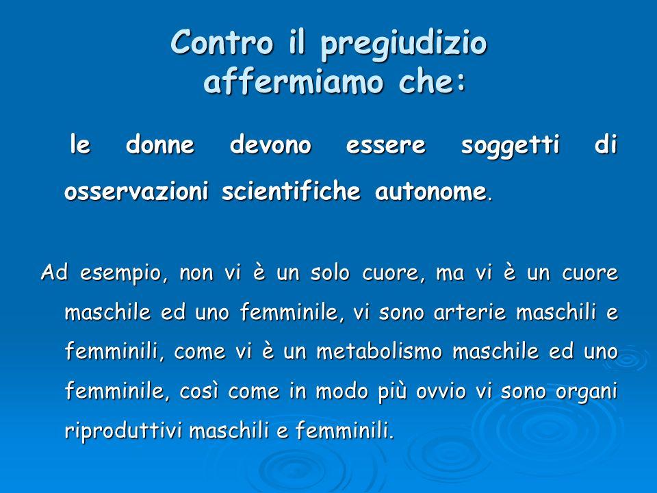 Contro il pregiudizio affermiamo che: le donne devono essere soggetti di osservazioni scientifiche autonome. le donne devono essere soggetti di osserv