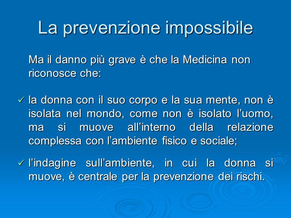 La prevenzione impossibile Ma il danno più grave è che la Medicina non riconosce che: la donna con il suo corpo e la sua mente, non è isolata nel mond