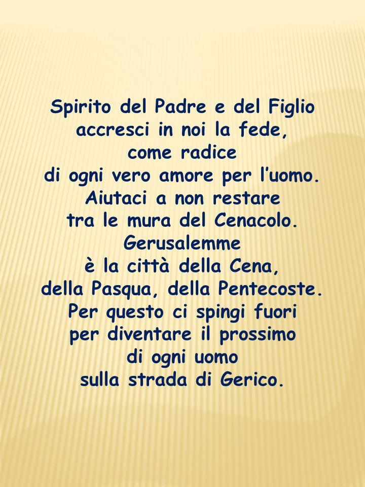 Spirito del Padre e del Figlio accresci in noi la fede, come radice di ogni vero amore per luomo.