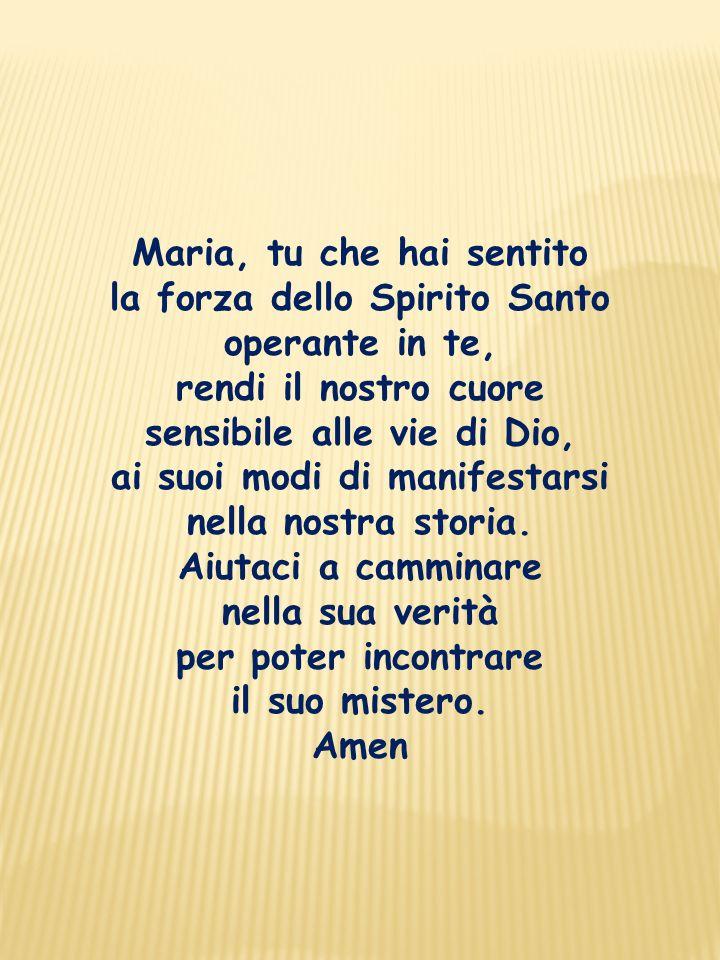 Maria, tu che hai sentito la forza dello Spirito Santo operante in te, rendi il nostro cuore sensibile alle vie di Dio, ai suoi modi di manifestarsi n