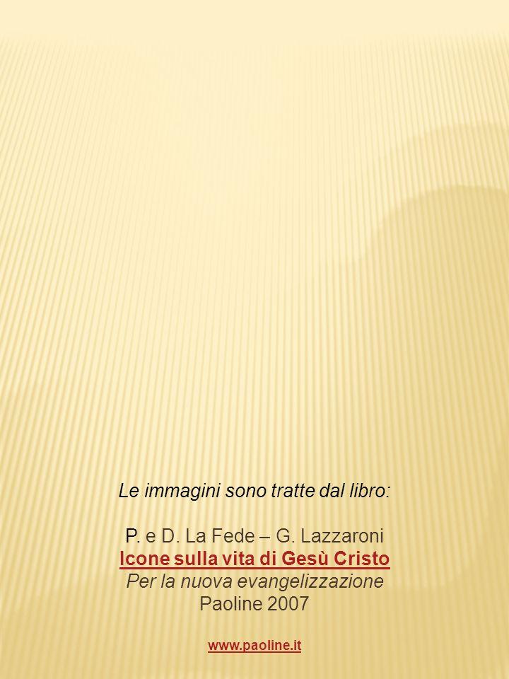 Le immagini sono tratte dal libro: P. e D. La Fede – G. Lazzaroni Icone sulla vita di Gesù Cristo Per la nuova evangelizzazione Paoline 2007 www.paoli