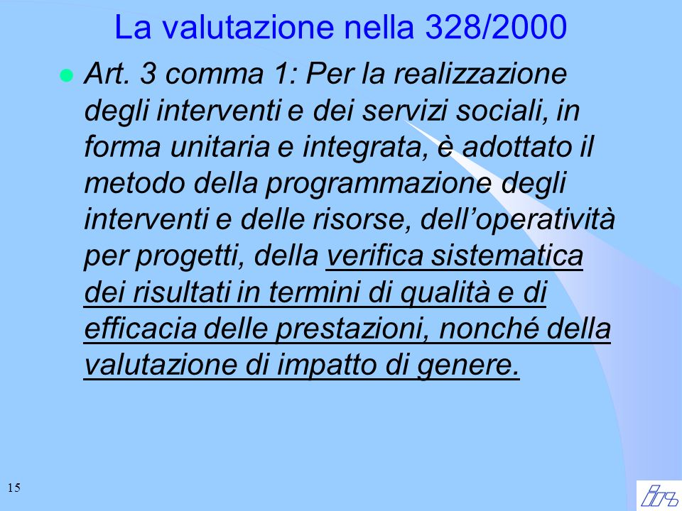 15 La valutazione nella 328/2000 l Art. 3 comma 1: Per la realizzazione degli interventi e dei servizi sociali, in forma unitaria e integrata, è adott
