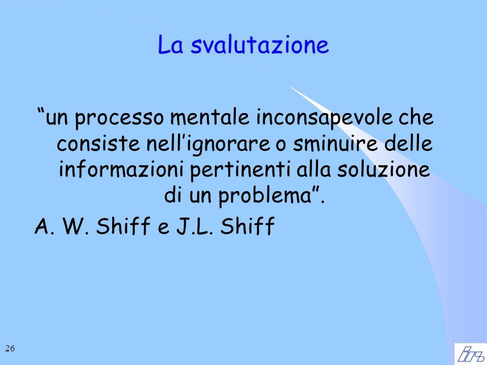 26 La svalutazione un processo mentale inconsapevole che consiste nellignorare o sminuire delle informazioni pertinenti alla soluzione di un problema.