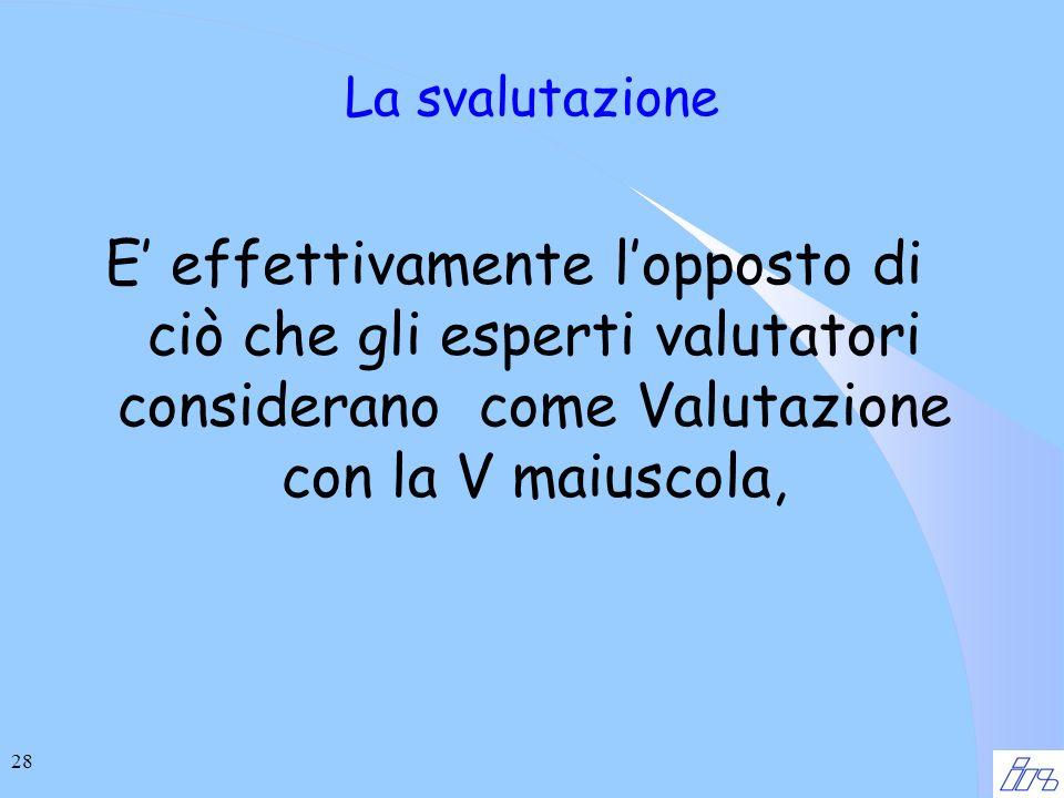 28 La svalutazione E effettivamente lopposto di ciò che gli esperti valutatori considerano come Valutazione con la V maiuscola,