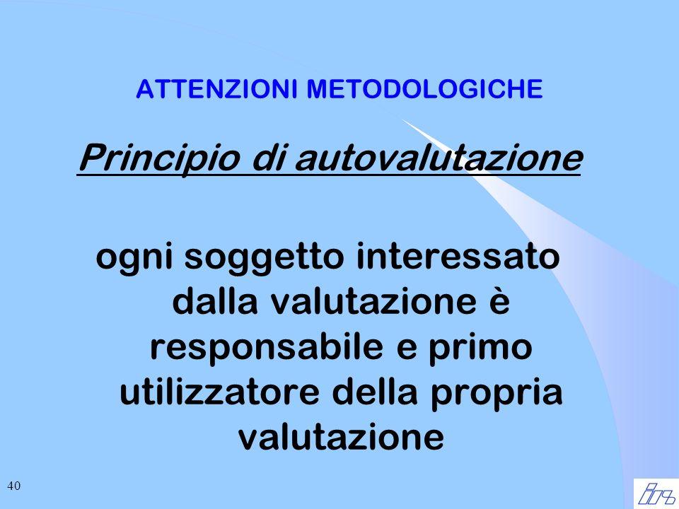 40 ATTENZIONI METODOLOGICHE Principio di autovalutazione ogni soggetto interessato dalla valutazione è responsabile e primo utilizzatore della propria valutazione