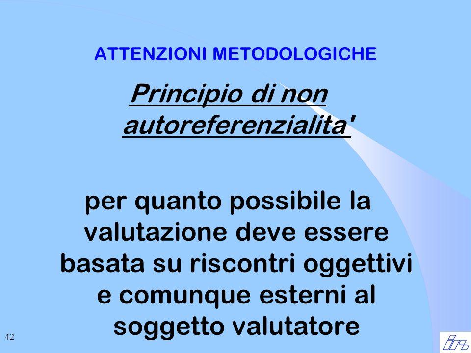 42 ATTENZIONI METODOLOGICHE Principio di non autoreferenzialita per quanto possibile la valutazione deve essere basata su riscontri oggettivi e comunque esterni al soggetto valutatore