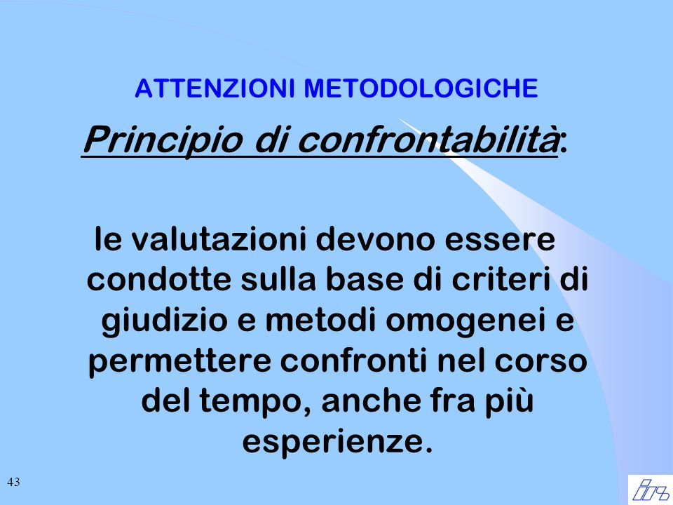 43 ATTENZIONI METODOLOGICHE Principio di confrontabilità: le valutazioni devono essere condotte sulla base di criteri di giudizio e metodi omogenei e permettere confronti nel corso del tempo, anche fra più esperienze.