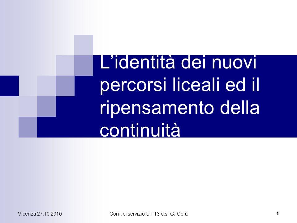 Vicenza 27.10.2010Conf. di servizio UT 13 d.s. G. Corà 1 Lidentità dei nuovi percorsi liceali ed il ripensamento della continuità