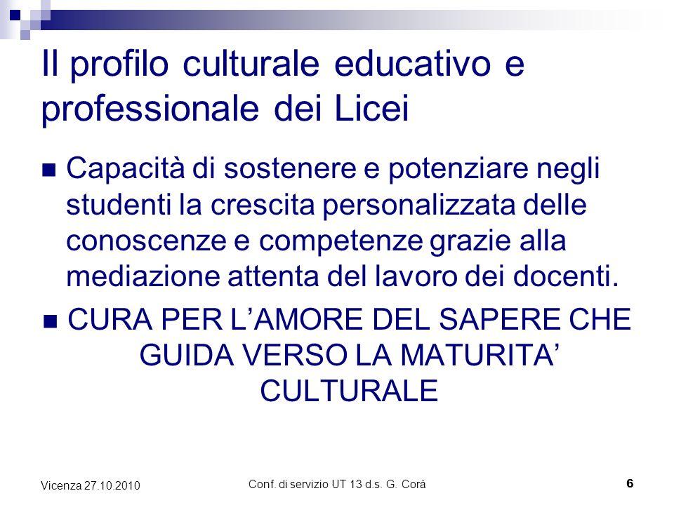 Conf. di servizio UT 13 d.s. G. Corà6 Vicenza 27.10.2010 Il profilo culturale educativo e professionale dei Licei Capacità di sostenere e potenziare n