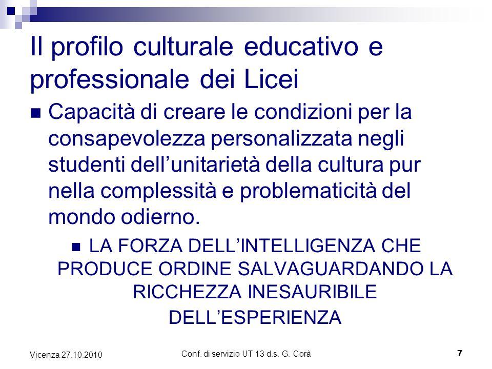Conf. di servizio UT 13 d.s. G. Corà7 Vicenza 27.10.2010 Il profilo culturale educativo e professionale dei Licei Capacità di creare le condizioni per