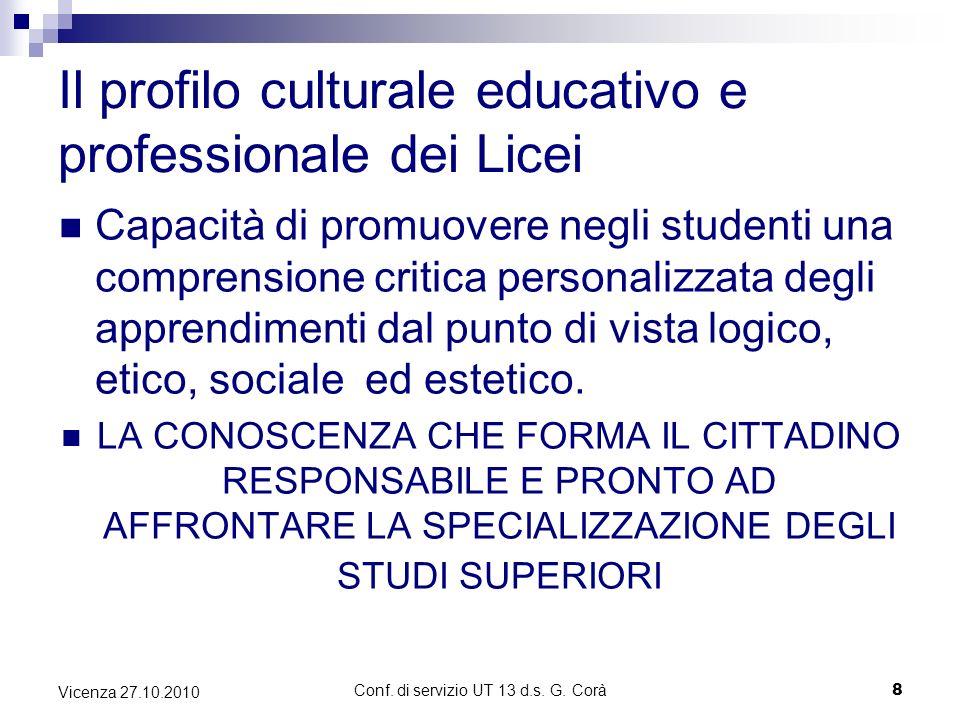 Conf. di servizio UT 13 d.s. G. Corà8 Vicenza 27.10.2010 Il profilo culturale educativo e professionale dei Licei Capacità di promuovere negli student