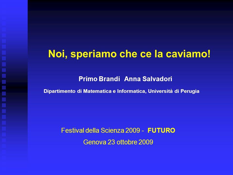 Dipartimento di Matematica e Informatica, Università di Perugia Primo Brandi Anna Salvadori Noi, speriamo che ce la caviamo! Festival della Scienza 20