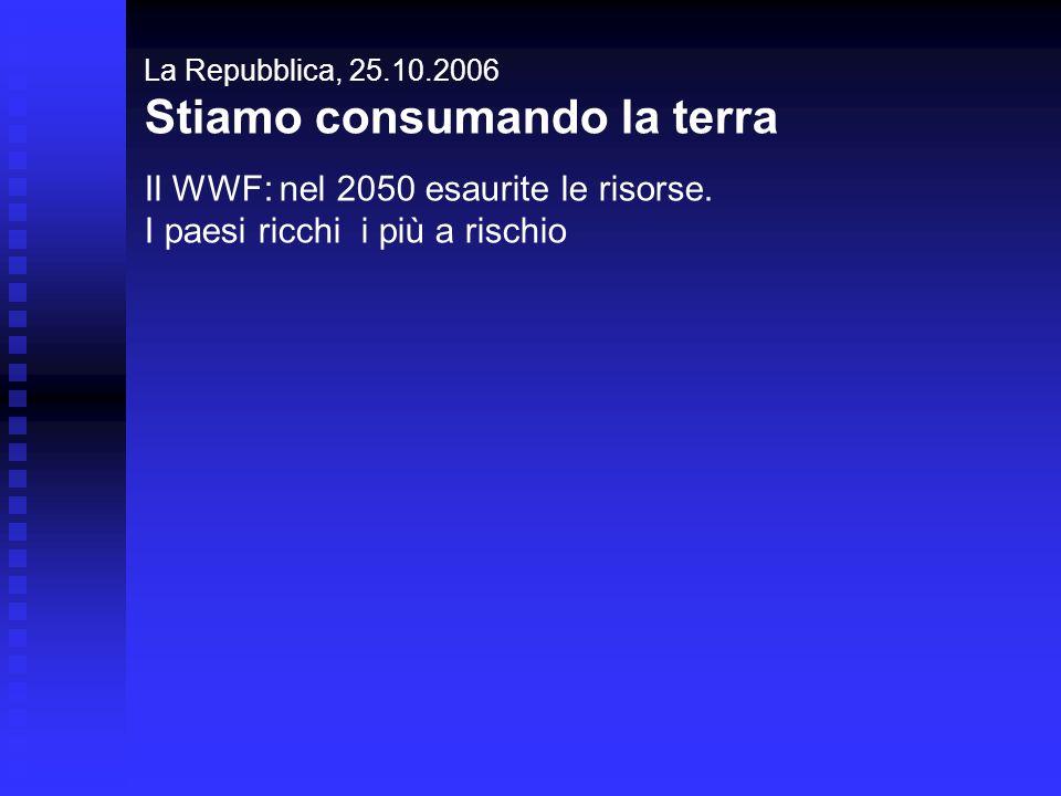 La Repubblica, 25.10.2006 Stiamo consumando la terra Il WWF: nel 2050 esaurite le risorse. I paesi ricchi i più a rischio