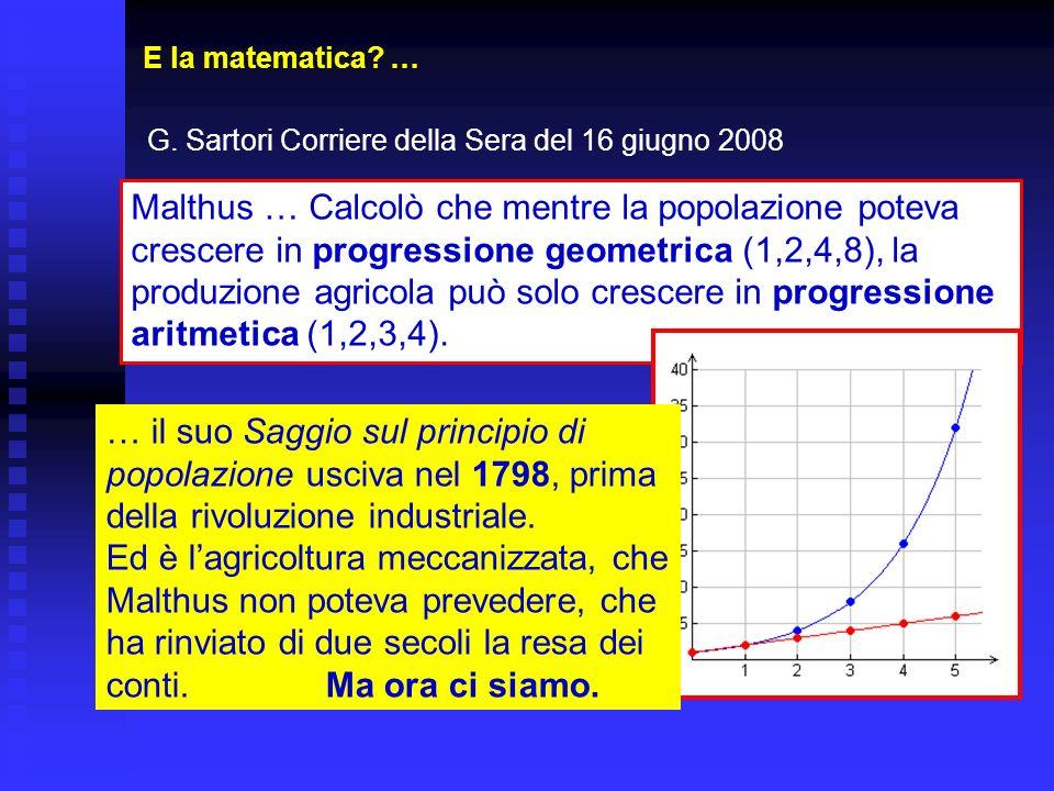 E la matematica? … G. Sartori Corriere della Sera del 16 giugno 2008 Malthus … Calcolò che mentre la popolazione poteva crescere in progressione geome