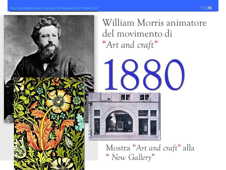 Pino Grimaldi | Montessori designer? | Chiaravalle 26/27 Ottobre 2007 13 | 36 William Morris animatore del movimento di Art and craft 1880 Mostra Art