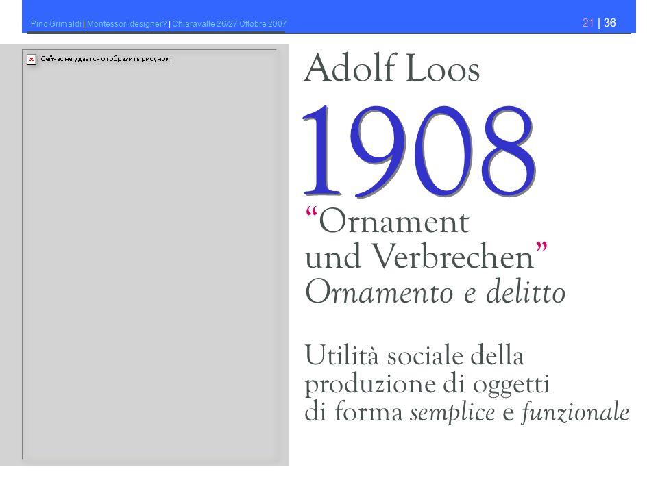 Pino Grimaldi | Montessori designer? | Chiaravalle 26/27 Ottobre 2007 21 | 36 Adolf Loos 1908 Ornament und Verbrechen Ornamento e delitto Utilità soci