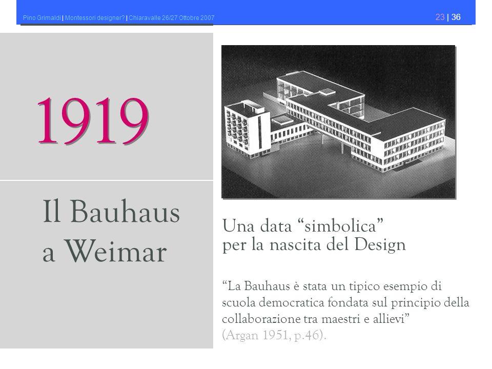 Pino Grimaldi | Montessori designer? | Chiaravalle 26/27 Ottobre 2007 23 | 36 Una data simbolica per la nascita del Design 1919 Il Bauhaus a Weimar La