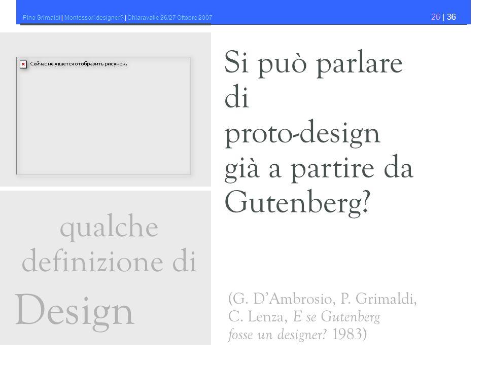 Pino Grimaldi | Montessori designer? | Chiaravalle 26/27 Ottobre 2007 26 | 36 Si può parlare di proto-design già a partire da Gutenberg? qualche defin
