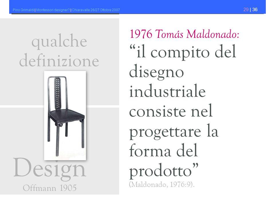 Pino Grimaldi | Montessori designer? | Chiaravalle 26/27 Ottobre 2007 29 | 36 1976 Tomás Maldonado: il compito del disegno industriale consiste nel pr
