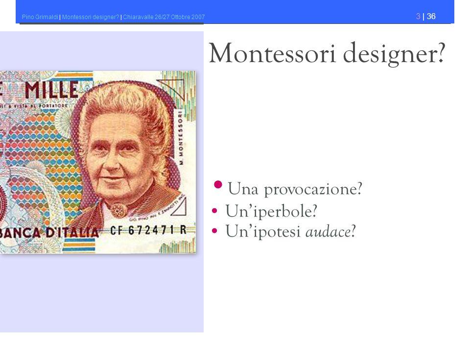 Pino Grimaldi | Montessori designer? | Chiaravalle 26/27 Ottobre 2007 3 | 36 Montessori designer? Una provocazione? Uniperbole? Unipotesi audace ?