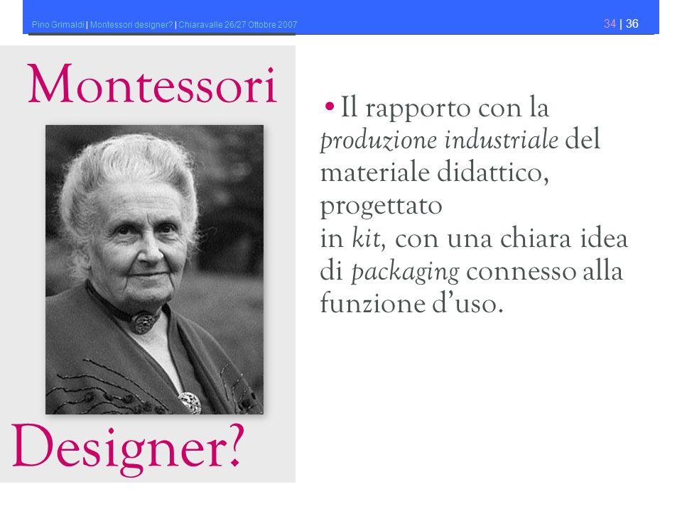 Pino Grimaldi | Montessori designer? | Chiaravalle 26/27 Ottobre 2007 34 | 36 Montessori Designer? Il rapporto con la produzione industriale del mater