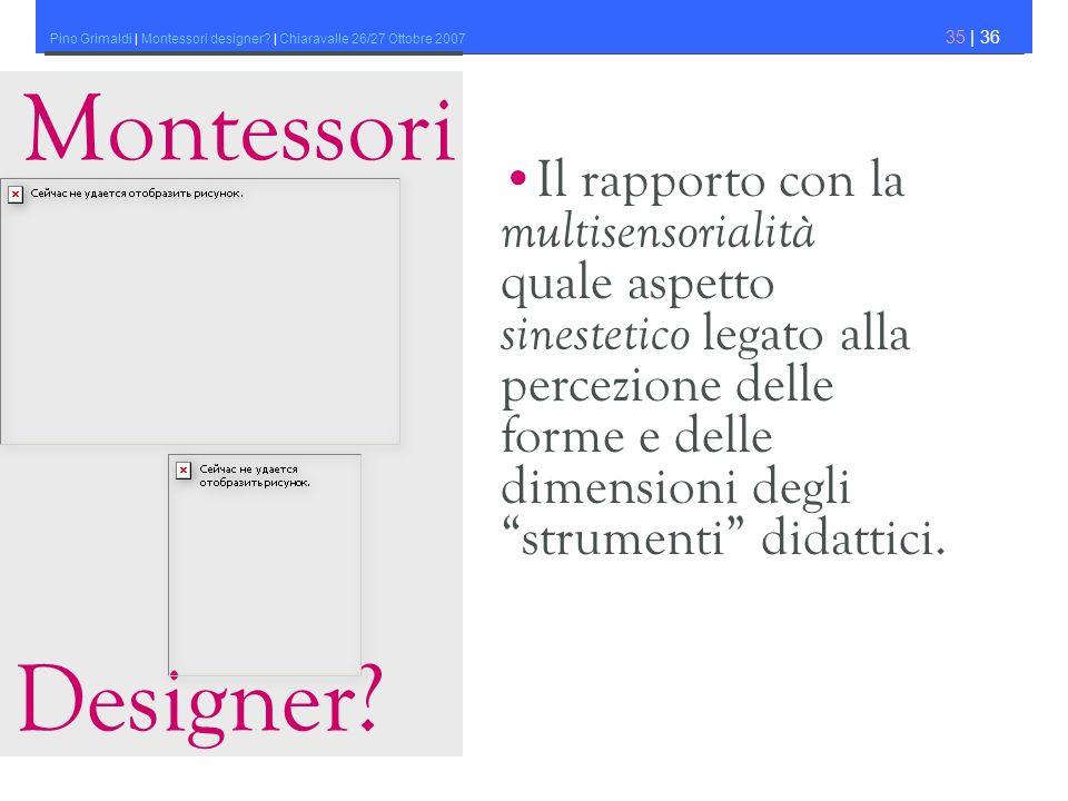 Pino Grimaldi | Montessori designer? | Chiaravalle 26/27 Ottobre 2007 35 | 36 Montessori Designer? Il rapporto con la multisensorialità quale aspetto