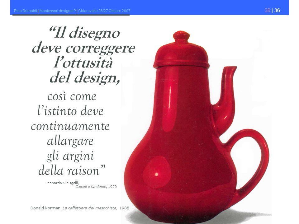 Pino Grimaldi | Montessori designer? | Chiaravalle 26/27 Ottobre 2007 36 | 36 così come listinto deve continuamente allargare gli argini della raison
