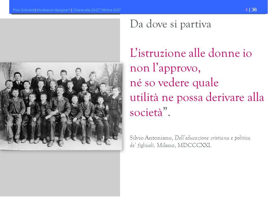 Pino Grimaldi | Montessori designer? | Chiaravalle 26/27 Ottobre 2007 4 | 36 Listruzione alle donne io non lapprovo, né so vedere quale utilità ne pos