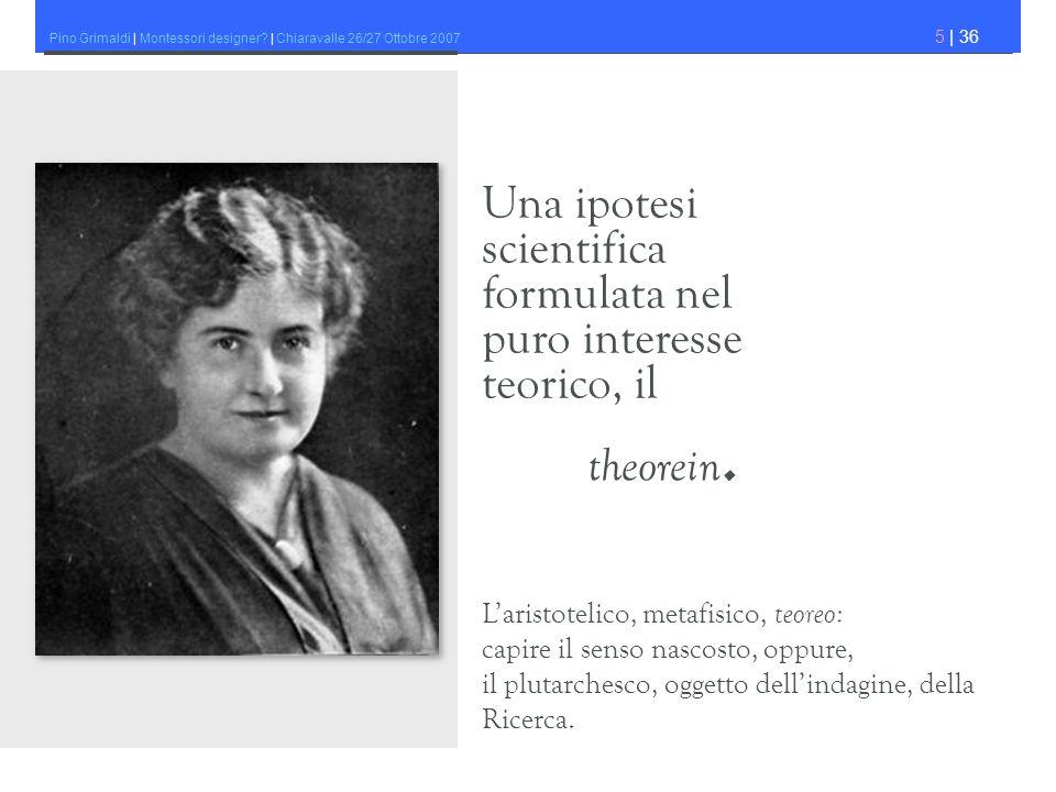 Pino Grimaldi | Montessori designer? | Chiaravalle 26/27 Ottobre 2007 5 | 36 Una ipotesi scientifica formulata nel puro interesse teorico, il theorein