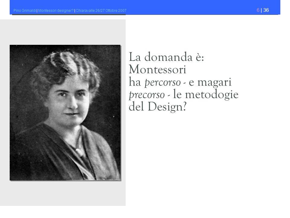 Pino Grimaldi | Montessori designer? | Chiaravalle 26/27 Ottobre 2007 6 | 36 La domanda è: Montessori ha percorso - e magari precorso - le metodogie d