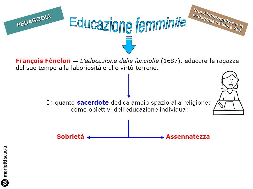 PEDAGOGIA Nuovi interrogativi per la pedagogia tra 600 e 700 François Fénelon Leducazione delle fanciulle (1687), educare le ragazze del suo tempo all