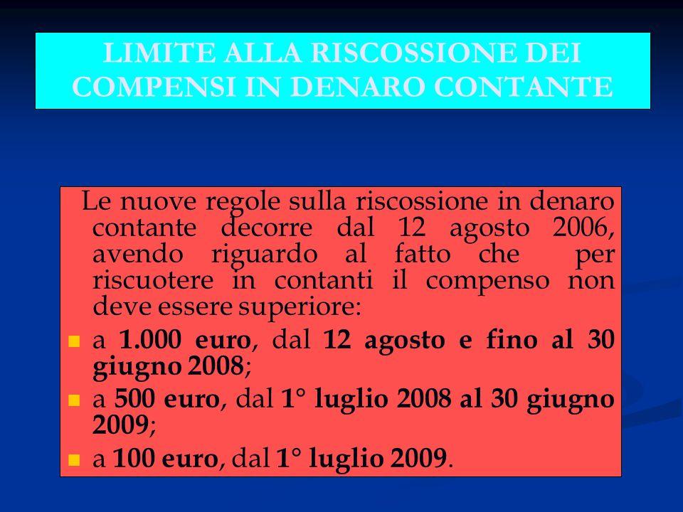 LIMITE ALLA RISCOSSIONE DEI COMPENSI IN DENARO CONTANTE Le nuove regole sulla riscossione in denaro contante decorre dal 12 agosto 2006, avendo riguardo al fatto che per riscuotere in contanti il compenso non deve essere superiore: a 1.000 euro, dal 12 agosto e fino al 30 giugno 2008 ; a 500 euro, dal 1° luglio 2008 al 30 giugno 2009 ; a 100 euro, dal 1° luglio 2009.