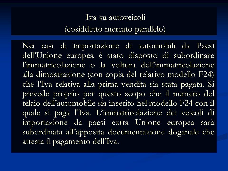Iva su autoveicoli (cosiddetto mercato parallelo) Nei casi di importazione di automobili da Paesi dellUnione europea è stato disposto di subordinare limmatricolazione o la voltura dellimmatricolazione alla dimostrazione (con copia del relativo modello F24) che lIva relativa alla prima vendita sia stata pagata.
