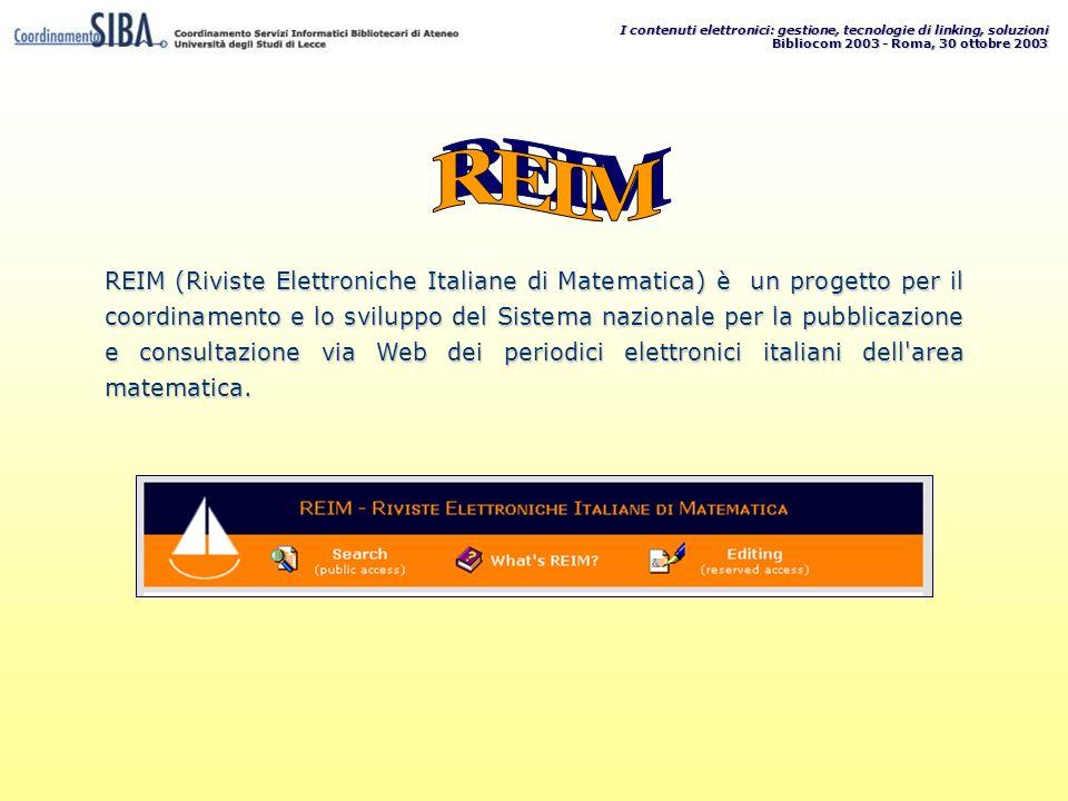 I contenuti elettronici: gestione, tecnologie di linking, soluzioni Bibliocom 2003 - Roma, 30 ottobre 2003 REIM (Riviste Elettroniche Italiane di Matematica) è un progetto per il coordinamento e lo sviluppo del Sistema nazionale per la pubblicazione e consultazione via Web dei periodici elettronici italiani dell area matematica.