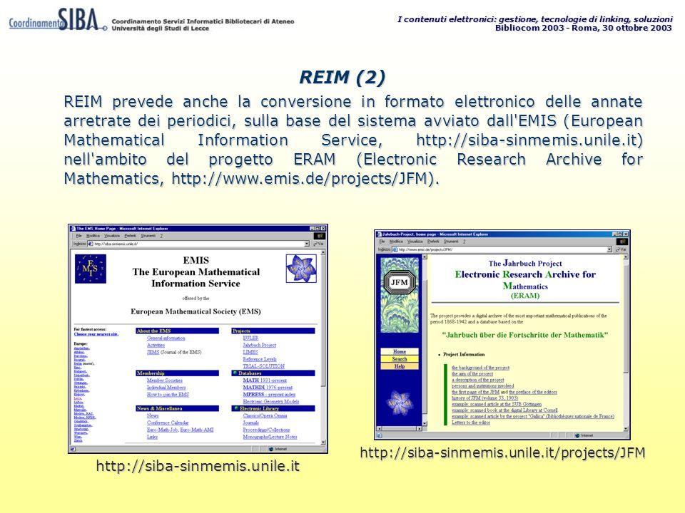I contenuti elettronici: gestione, tecnologie di linking, soluzioni Bibliocom 2003 - Roma, 30 ottobre 2003 REIM prevede anche la conversione in formato elettronico delle annate arretrate dei periodici, sulla base del sistema avviato dall EMIS (European Mathematical Information Service, http://siba-sinmemis.unile.it) nell ambito del progetto ERAM (Electronic Research Archive for Mathematics, http://www.emis.de/projects/JFM).