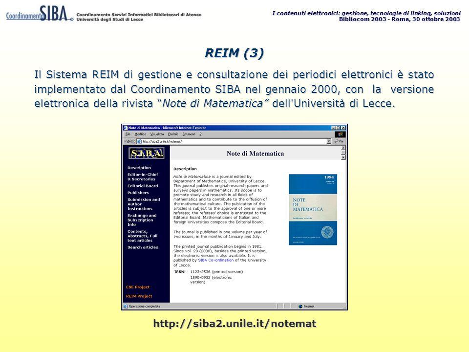 I contenuti elettronici: gestione, tecnologie di linking, soluzioni Bibliocom 2003 - Roma, 30 ottobre 2003 http://siba2.unile.it/notemat Il Sistema REIM di gestione e consultazione dei periodici elettronici è stato implementato dal Coordinamento SIBA nel gennaio 2000, con la versione elettronica della rivista Note di Matematica dell Università di Lecce.