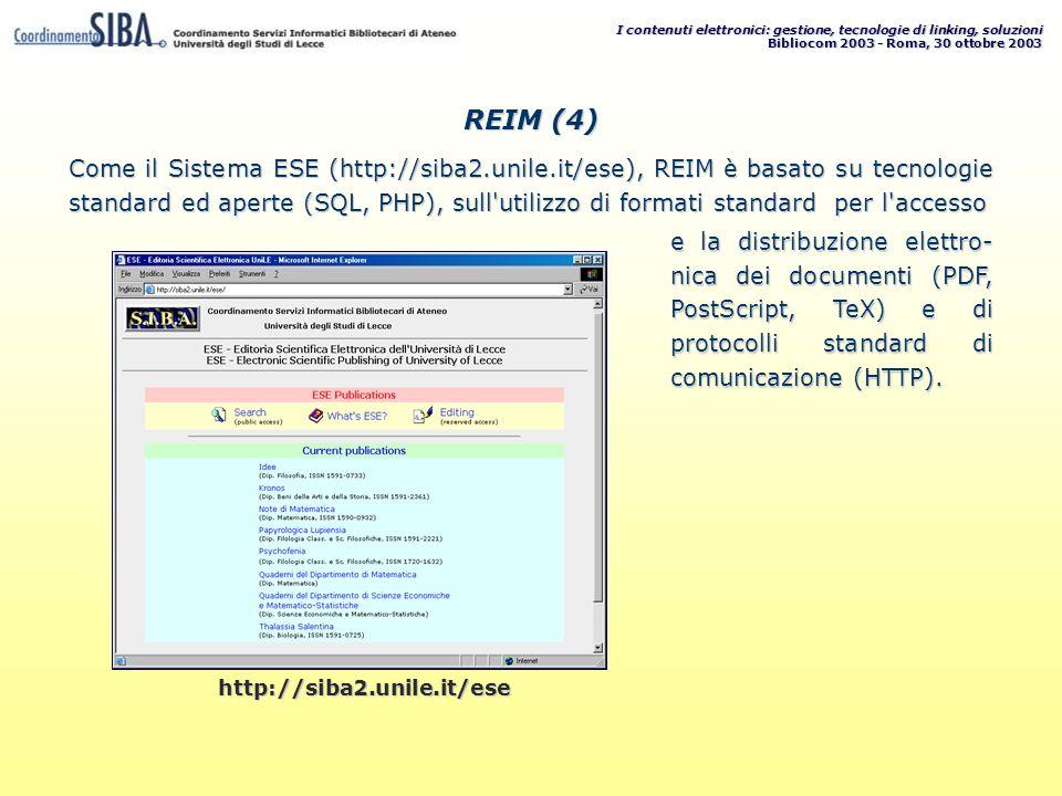 I contenuti elettronici: gestione, tecnologie di linking, soluzioni Bibliocom 2003 - Roma, 30 ottobre 2003 Come il Sistema ESE (http://siba2.unile.it/ese), REIM è basato su tecnologie standard ed aperte (SQL, PHP), sull utilizzo di formati standard per l accesso e la distribuzione elettro- nica dei documenti (PDF, PostScript, TeX) e di protocolli standard di comunicazione (HTTP).