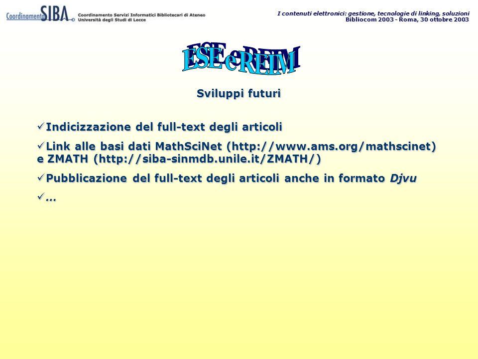 I contenuti elettronici: gestione, tecnologie di linking, soluzioni Bibliocom 2003 - Roma, 30 ottobre 2003 Indicizzazione del full-text degli articoli Indicizzazione del full-text degli articoli Link alle basi dati MathSciNet (http://www.ams.org/mathscinet) e ZMATH (http://siba-sinmdb.unile.it/ZMATH/) Link alle basi dati MathSciNet (http://www.ams.org/mathscinet) e ZMATH (http://siba-sinmdb.unile.it/ZMATH/) Pubblicazione del full-text degli articoli anche in formato Djvu Pubblicazione del full-text degli articoli anche in formato Djvu … … Sviluppi futuri