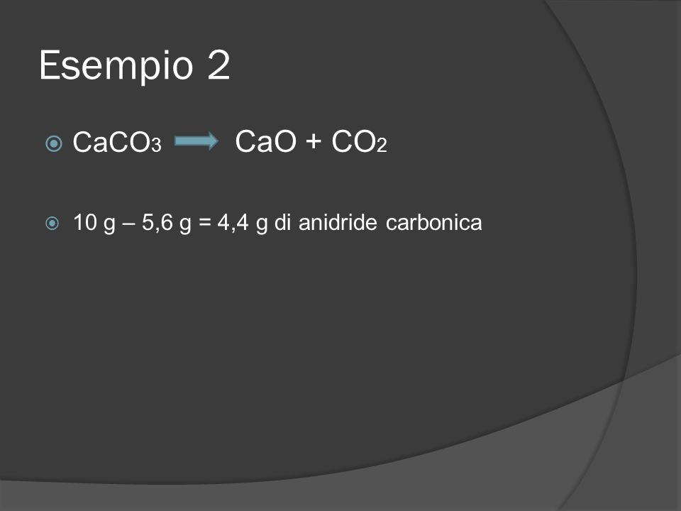 Esempio 2 CaCO 3 CaO + CO 2 10 g – 5,6 g = 4,4 g di anidride carbonica
