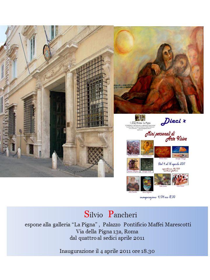 S ilvio P ancheri espone alla galleria La Pigna, Palazzo Pontificio Maffei Marescotti Via della Pigna 13a, Roma dal quattro al sedici aprile 2011 Inau